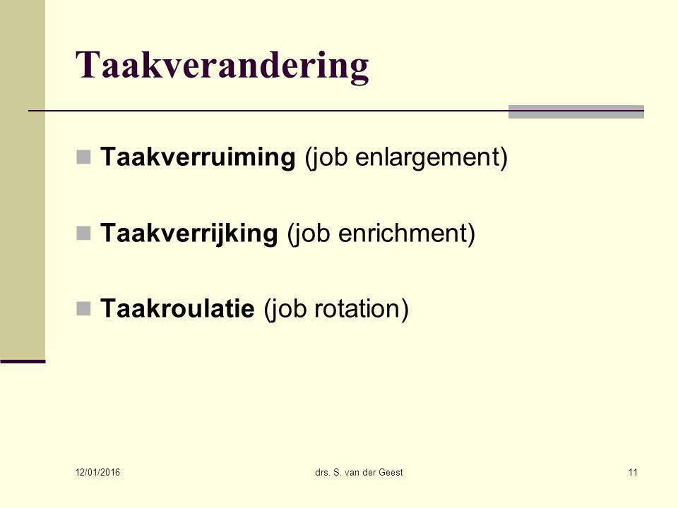 12/01/2016 drs. S. van der Geest11 Taakverandering Taakverruiming (job enlargement) Taakverrijking (job enrichment) Taakroulatie (job rotation)