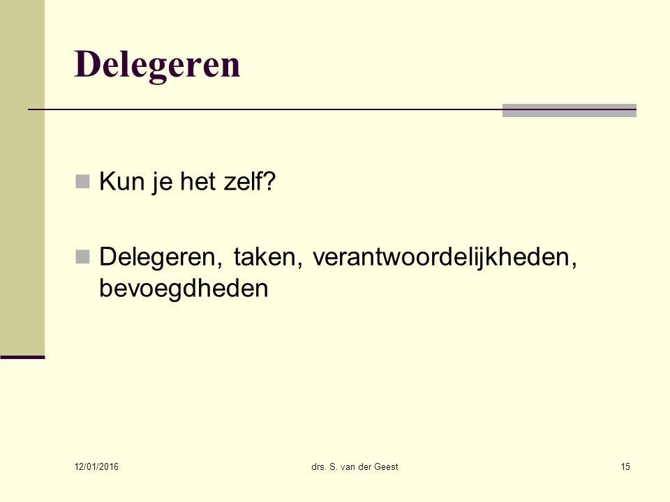 12/01/2016 drs. S. van der Geest15 Delegeren Kun je het zelf? Delegeren, taken, verantwoordelijkheden, bevoegdheden