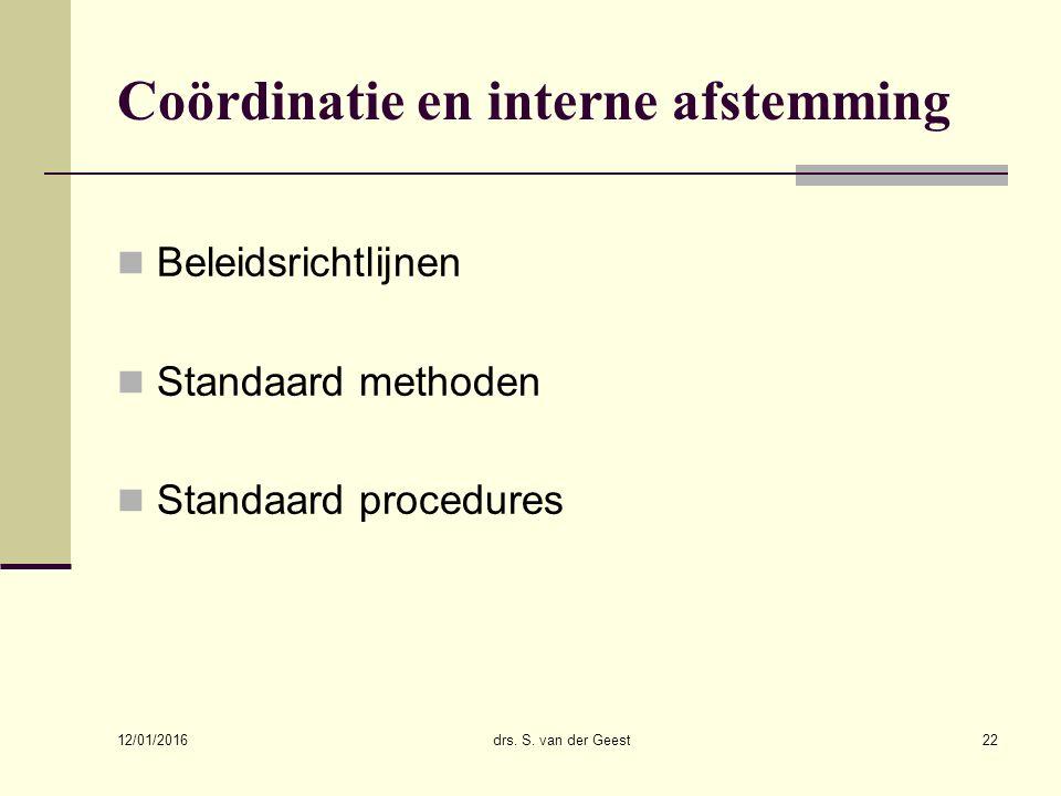 12/01/2016 drs. S. van der Geest22 Coördinatie en interne afstemming Beleidsrichtlijnen Standaard methoden Standaard procedures