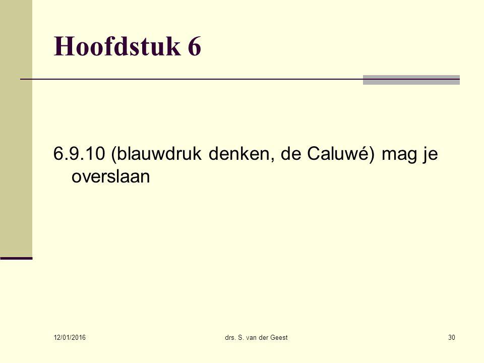 12/01/2016 drs. S. van der Geest30 Hoofdstuk 6 6.9.10 (blauwdruk denken, de Caluwé) mag je overslaan
