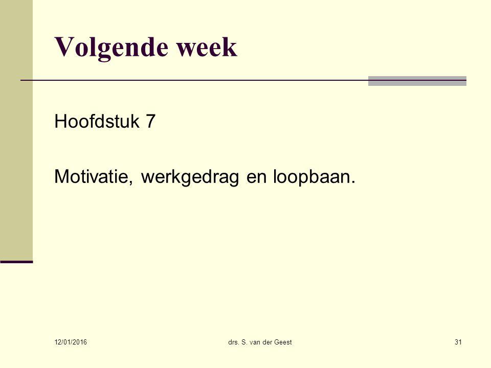 12/01/2016 drs. S. van der Geest31 Volgende week Hoofdstuk 7 Motivatie, werkgedrag en loopbaan.