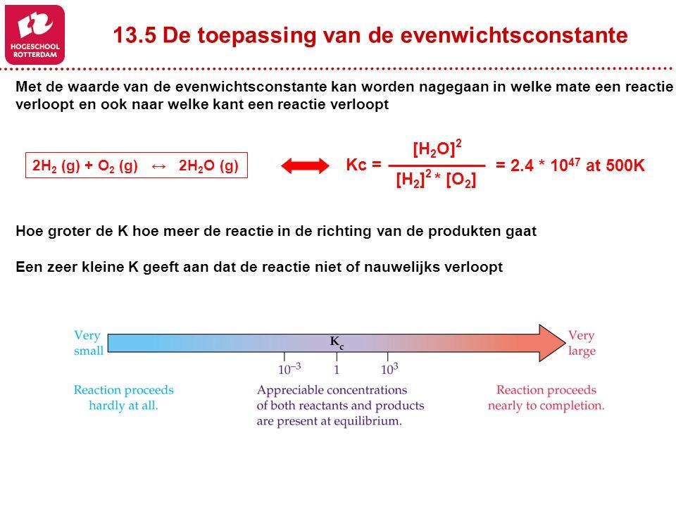 13.5 De toepassing van de evenwichtsconstante Met de waarde van de evenwichtsconstante kan worden nagegaan in welke mate een reactie verloopt en ook naar welke kant een reactie verloopt 2H 2 (g) + O 2 (g) ↔ 2H 2 O (g) [H 2 O] 2 [H 2 ] 2 * [O 2 ] Kc = = 2.4 * 10 47 at 500K Hoe groter de K hoe meer de reactie in de richting van de produkten gaat Een zeer kleine K geeft aan dat de reactie niet of nauwelijks verloopt