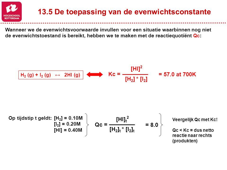 13.5 De toepassing van de evenwichtsconstante Wanneer we de evenwichtsvoorwaarde invullen voor een situatie waarbinnen nog niet de evenwichtstoestand is bereikt, hebben we te maken met de reactiequotiënt Qc: H 2 (g) + I 2 (g) ↔ 2HI (g) [HI] 2 [H 2 ] * [I 2 ] Kc = = 57.0 at 700K Op tijdstip t geldt:[H 2 ] = 0.10M [I 2 ] = 0.20M [HI] = 0.40M [HI] t 2 [H 2 ] t * [I 2 ] t Qc = = 8.0 Veergelijk Qc met Kc.