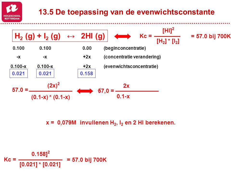 13.5 De toepassing van de evenwichtsconstante H 2 (g) + I 2 (g) ↔ 2HI (g) [HI] 2 [H 2 ] * [I 2 ] Kc = = 57.0 bij 700K 0.100 0.00(beginconcentratie) -x +2x(concentratie verandering) 0.100-x +2x(evenwichtsconcentratie) (2x) 2 (0.1-x) * (0.1-x) 57.0 = 57,0 = √ x = 0,079M invullenen H 2, I 2 en 2 HI berekenen.