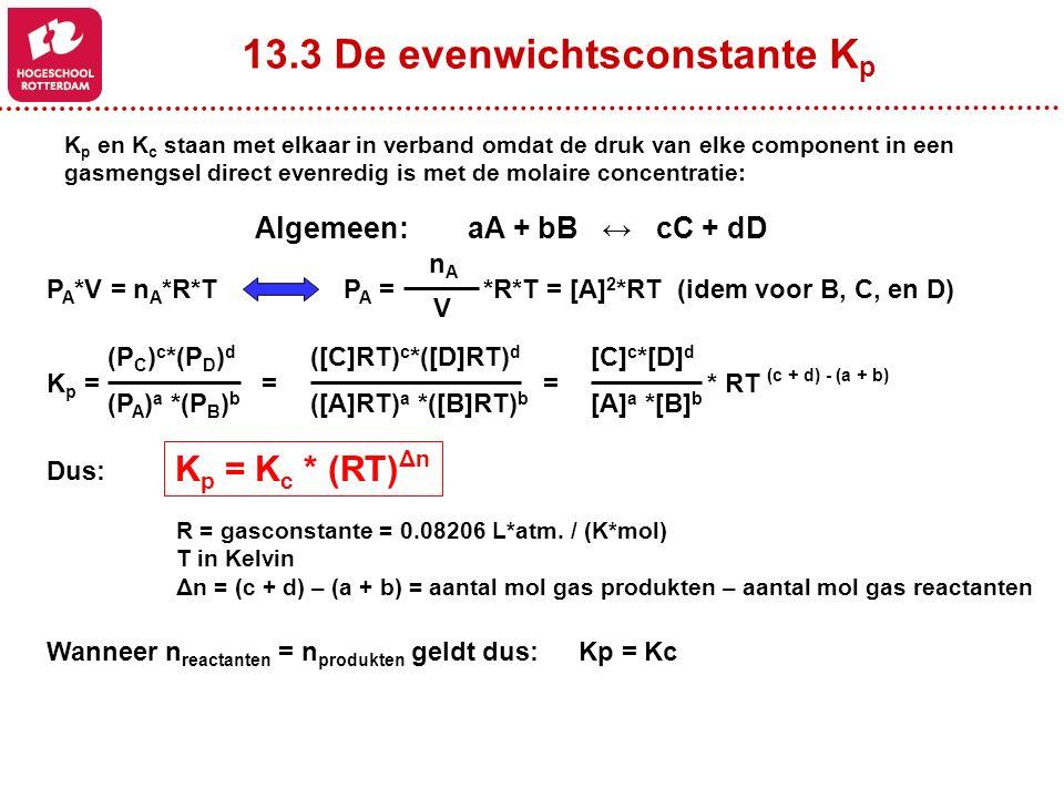 13.3 De evenwichtsconstante K p K p en K c staan met elkaar in verband omdat de druk van elke component in een gasmengsel direct evenredig is met de molaire concentratie: P A *V = n A *R*T Algemeen:aA + bB ↔ cC + dD P A = *R*T = [A] 2 *RT (idem voor B, C, en D) nAnA V K p = = = * RT (c + d) - (a + b) (P C ) c *(P D ) d (P A ) a *(P B ) b ([C]RT) c *([D]RT) d ([A]RT) a *([B]RT) b [C] c *[D] d [A] a *[B] b Dus: K p = K c * (RT) Δn R = gasconstante = 0.08206 L*atm.