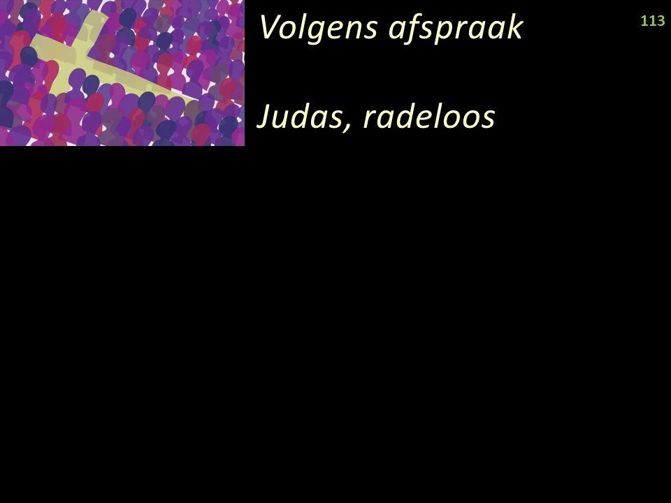 Volgens afspraak Judas, radeloos 113