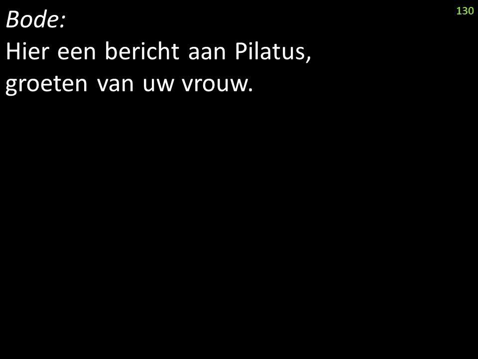 Bode: Hier een bericht aan Pilatus, groeten van uw vrouw. 130