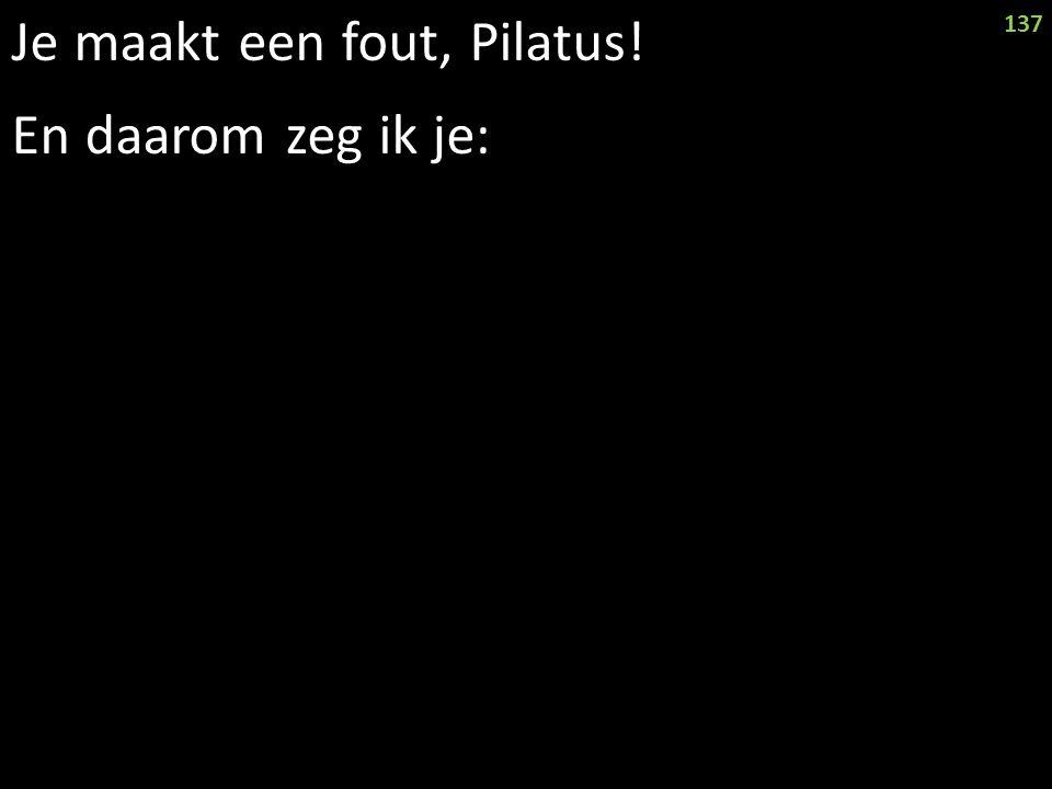 Je maakt een fout, Pilatus! En daarom zeg ik je: 137