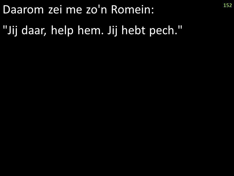 Daarom zei me zo n Romein: Jij daar, help hem. Jij hebt pech. 152