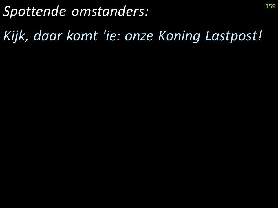 Spottende omstanders: Kijk, daar komt ie: onze Koning Lastpost! 159