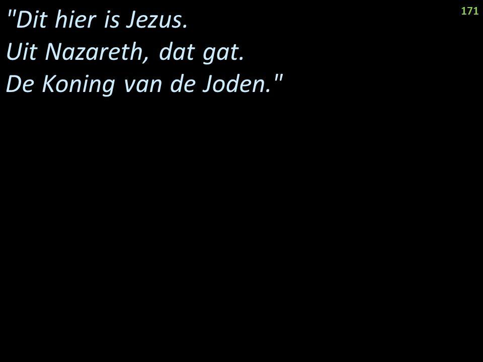 Dit hier is Jezus. Uit Nazareth, dat gat. De Koning van de Joden. 171