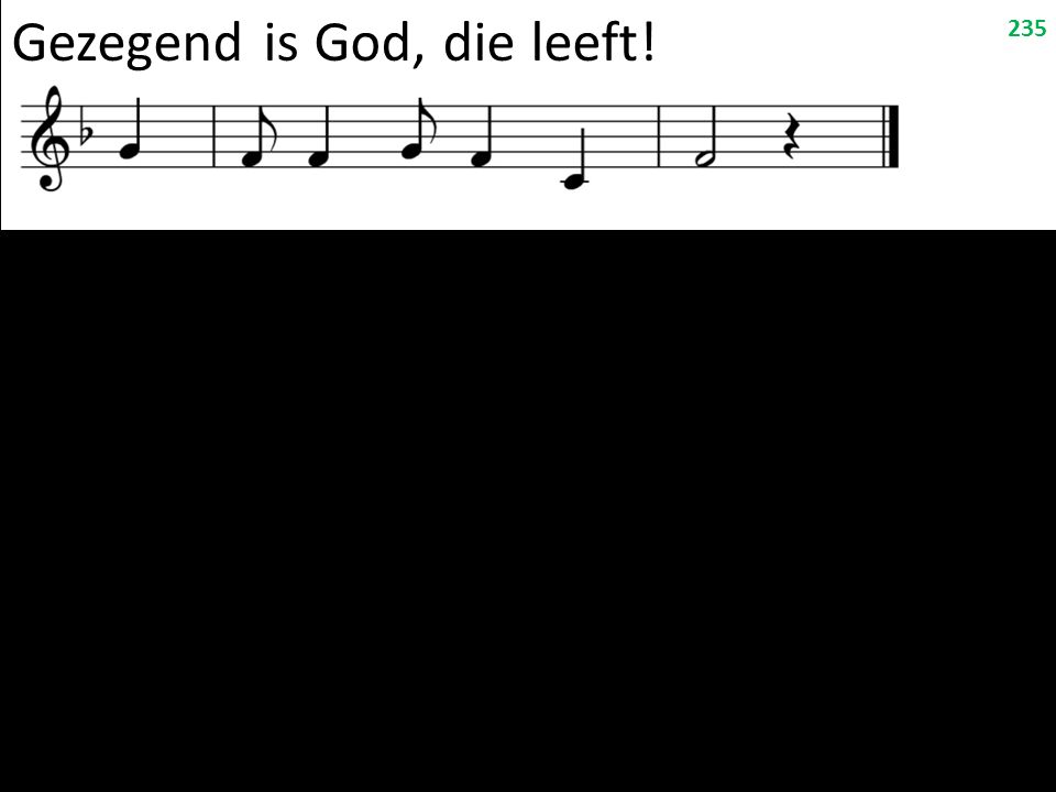 Gezegend is God, die leeft! 235