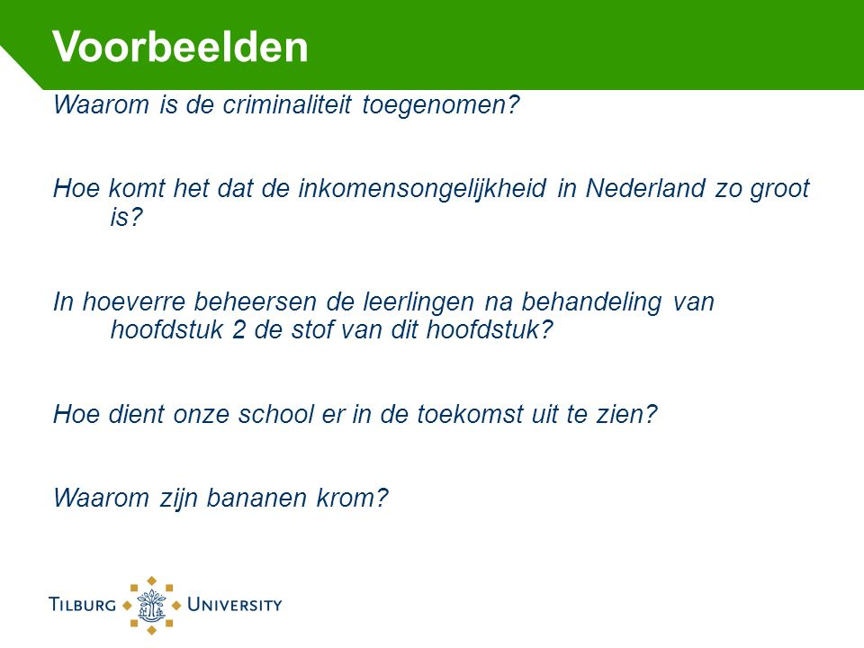 Voorbeelden Waarom is de criminaliteit toegenomen? Hoe komt het dat de inkomensongelijkheid in Nederland zo groot is? In hoeverre beheersen de leerlin