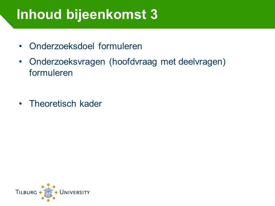 Inhoud bijeenkomst 3 Onderzoeksdoel formuleren Onderzoeksvragen (hoofdvraag met deelvragen) formuleren Theoretisch kader