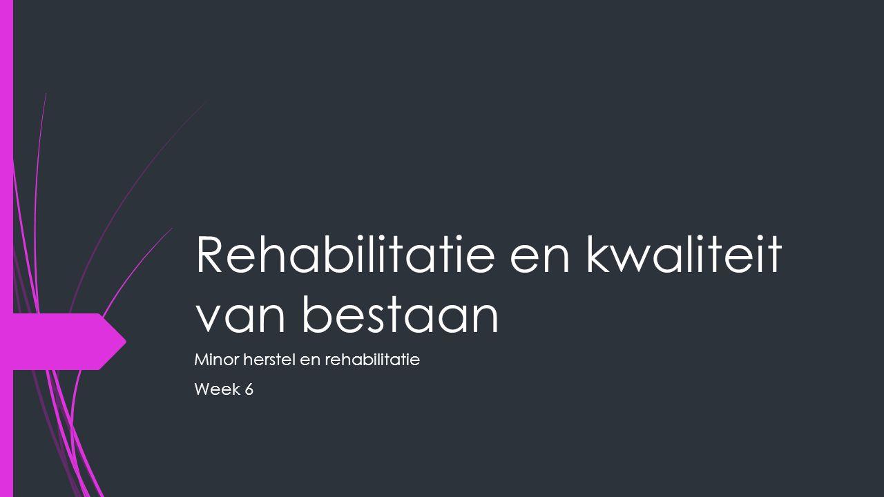 Rehabilitatie en kwaliteit van bestaan Minor herstel en rehabilitatie Week 6