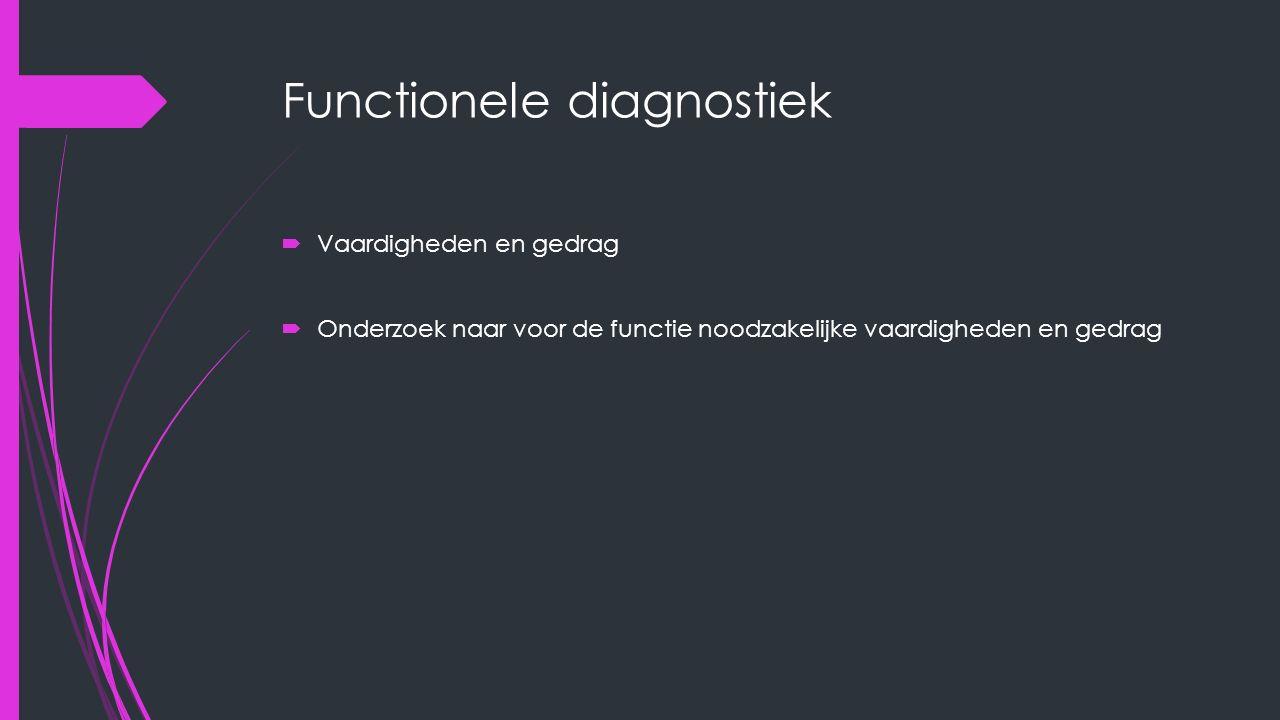 Functionele diagnostiek  Vaardigheden en gedrag  Onderzoek naar voor de functie noodzakelijke vaardigheden en gedrag