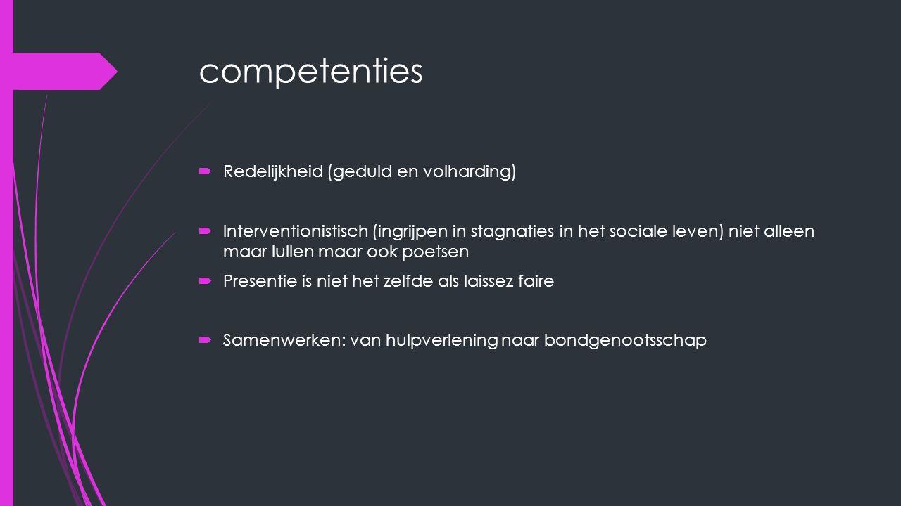 competenties  Redelijkheid (geduld en volharding)  Interventionistisch (ingrijpen in stagnaties in het sociale leven) niet alleen maar lullen maar o
