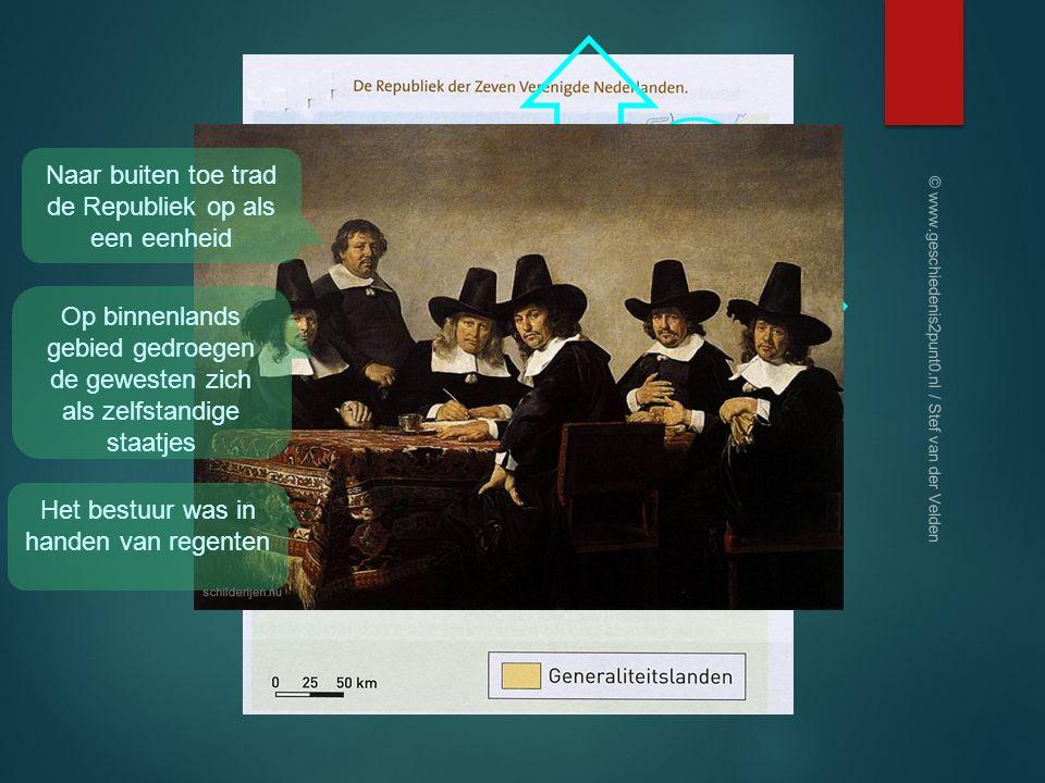 Naar buiten toe trad de Republiek op als een eenheid Op binnenlands gebied gedroegen de gewesten zich als zelfstandige staatjes Het bestuur was in handen van regenten © www.geschiedenis2punt0.nl / Stef van der Velden
