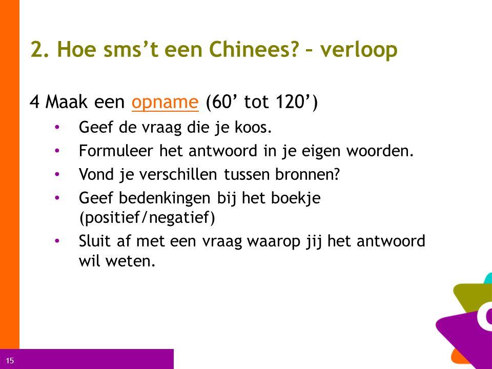 15 2. Hoe sms't een Chinees? – verloop 4 Maak een opname (60' tot 120')opname Geef de vraag die je koos. Formuleer het antwoord in je eigen woorden. V