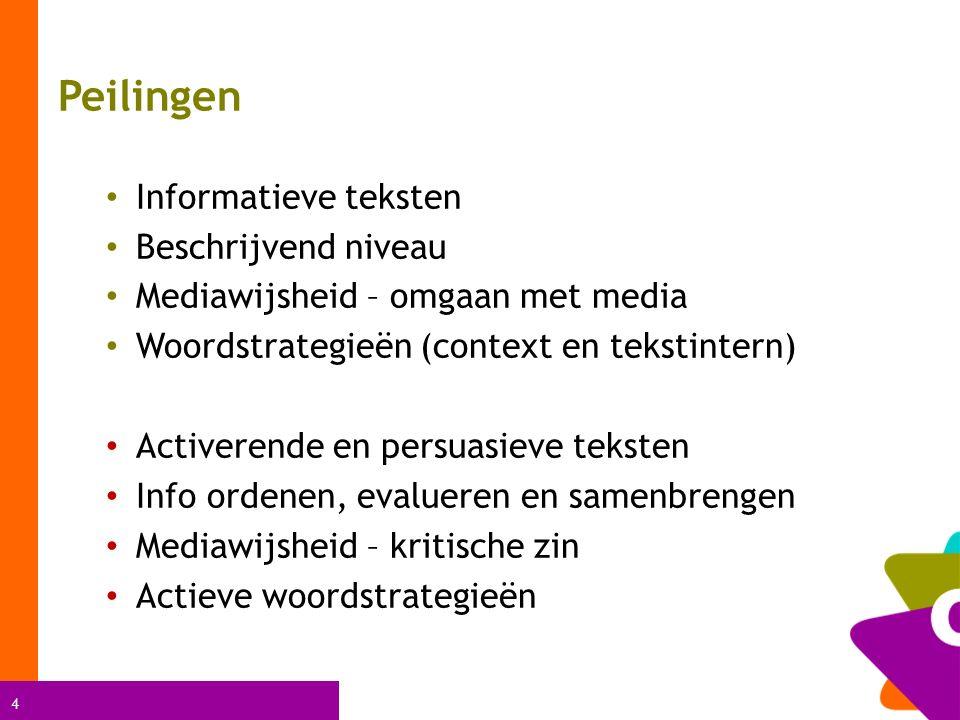 4 Peilingen Informatieve teksten Beschrijvend niveau Mediawijsheid – omgaan met media Woordstrategieën (context en tekstintern) Activerende en persuasieve teksten Info ordenen, evalueren en samenbrengen Mediawijsheid – kritische zin Actieve woordstrategieën