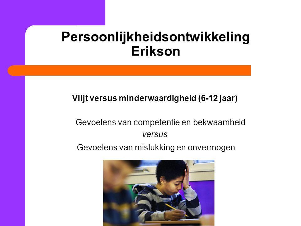 Persoonlijkheidsontwikkeling Erikson Vlijt versus minderwaardigheid (6-12 jaar) Gevoelens van competentie en bekwaamheid versus Gevoelens van mislukki