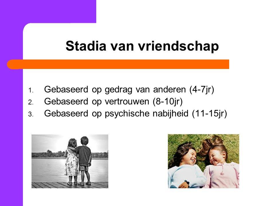 Stadia van vriendschap 1. Gebaseerd op gedrag van anderen (4-7jr) 2. Gebaseerd op vertrouwen (8-10jr) 3. Gebaseerd op psychische nabijheid (11-15jr)
