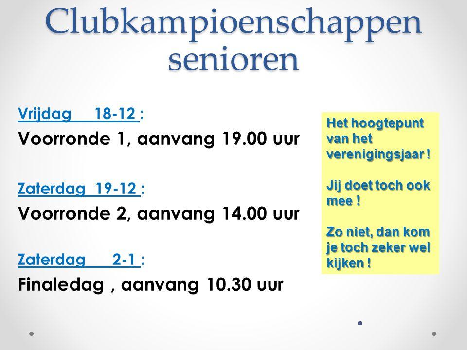 Clubkampioenschappen senioren Vrijdag 18-12 : Voorronde 1, aanvang 19.00 uur Zaterdag 19-12 : Voorronde 2, aanvang 14.00 uur Zaterdag 2-1 : Finaledag, aanvang 10.30 uur Het hoogtepunt van het verenigingsjaar .