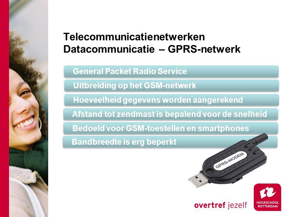 Telecommunicatienetwerken Datacommunicatie – GPRS-netwerk General Packet Radio Service Uitbreiding op het GSM-netwerk Hoeveelheid gegevens worden aangerekend Afstand tot zendmast is bepalend voor de snelheid Bedoeld voor GSM-toestellen en smartphones Bandbreedte is erg beperkt