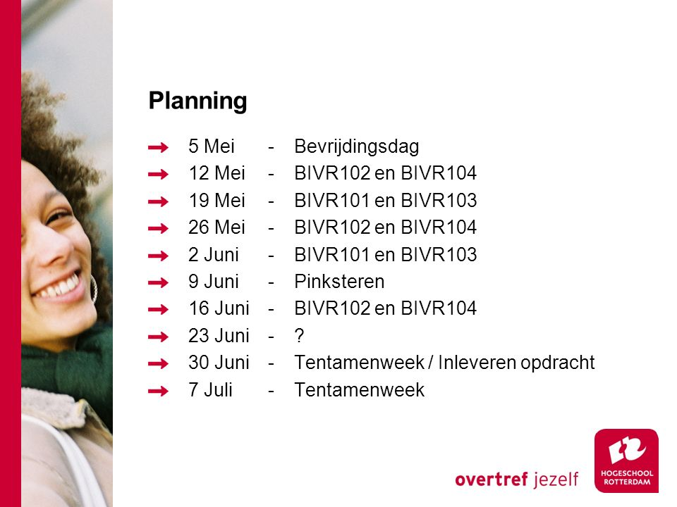Planning 5 Mei-Bevrijdingsdag 12 Mei-BIVR102 en BIVR104 19 Mei-BIVR101 en BIVR103 26 Mei-BIVR102 en BIVR104 2 Juni-BIVR101 en BIVR103 9 Juni-Pinksteren 16 Juni-BIVR102 en BIVR104 23 Juni-.
