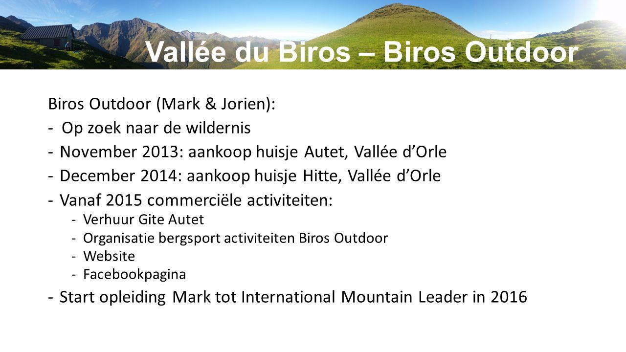 Vallée du Biros – Biros Outdoor Biros Outdoor (Mark & Jorien): - Op zoek naar de wildernis -November 2013: aankoop huisje Autet, Vallée d'Orle -December 2014: aankoop huisje Hitte, Vallée d'Orle -Vanaf 2015 commerciële activiteiten: -Verhuur Gite Autet -Organisatie bergsport activiteiten Biros Outdoor -Website -Facebookpagina -Start opleiding Mark tot International Mountain Leader in 2016