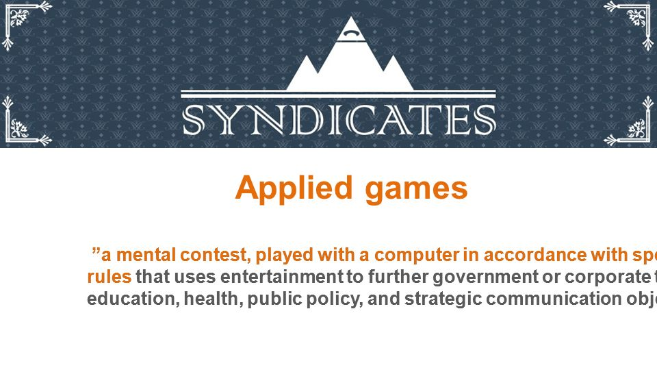 """Applied games """"a mental contest, played with a computer in accordance with specific rules that uses entertainment to further government or corporate t"""