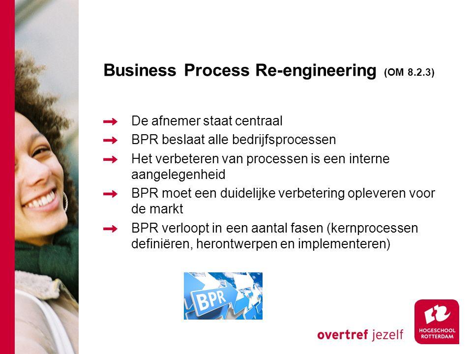 Business Process Re-engineering (OM 8.2.3) De afnemer staat centraal BPR beslaat alle bedrijfsprocessen Het verbeteren van processen is een interne aangelegenheid BPR moet een duidelijke verbetering opleveren voor de markt BPR verloopt in een aantal fasen (kernprocessen definiëren, herontwerpen en implementeren)