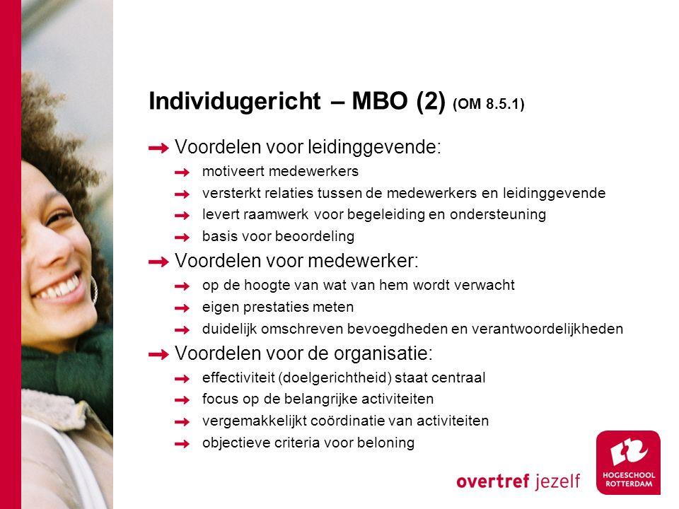 Individugericht – MBO (2) (OM 8.5.1) Voordelen voor leidinggevende: motiveert medewerkers versterkt relaties tussen de medewerkers en leidinggevende levert raamwerk voor begeleiding en ondersteuning basis voor beoordeling Voordelen voor medewerker: op de hoogte van wat van hem wordt verwacht eigen prestaties meten duidelijk omschreven bevoegdheden en verantwoordelijkheden Voordelen voor de organisatie: effectiviteit (doelgerichtheid) staat centraal focus op de belangrijke activiteiten vergemakkelijkt coördinatie van activiteiten objectieve criteria voor beloning