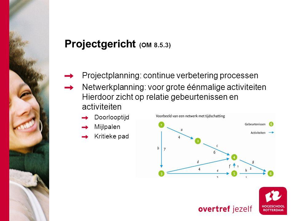 Projectgericht (OM 8.5.3) Projectplanning: continue verbetering processen Netwerkplanning: voor grote éénmalige activiteiten Hierdoor zicht op relatie gebeurtenissen en activiteiten Doorlooptijd Mijlpalen Kritieke pad