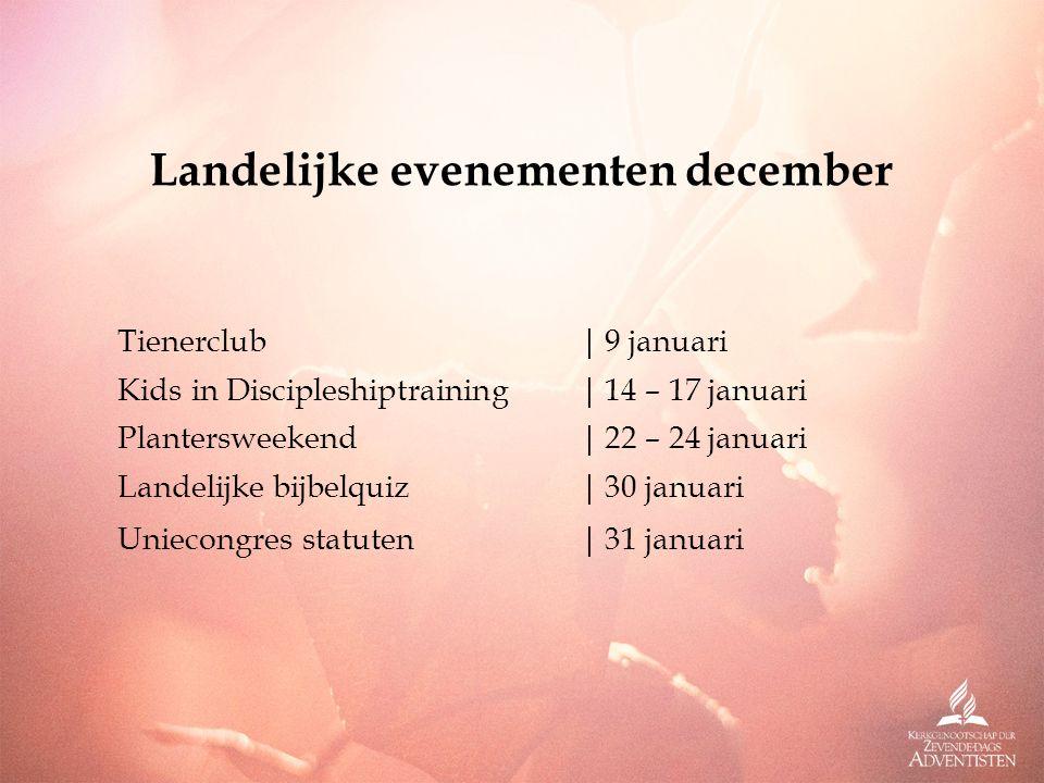 Landelijke evenementen december Tienerclub|9 januari Kids in Discipleshiptraining|14 – 17 januari Plantersweekend|22 – 24 januari Landelijke bijbelquiz|30 januari Uniecongres statuten|31 januari