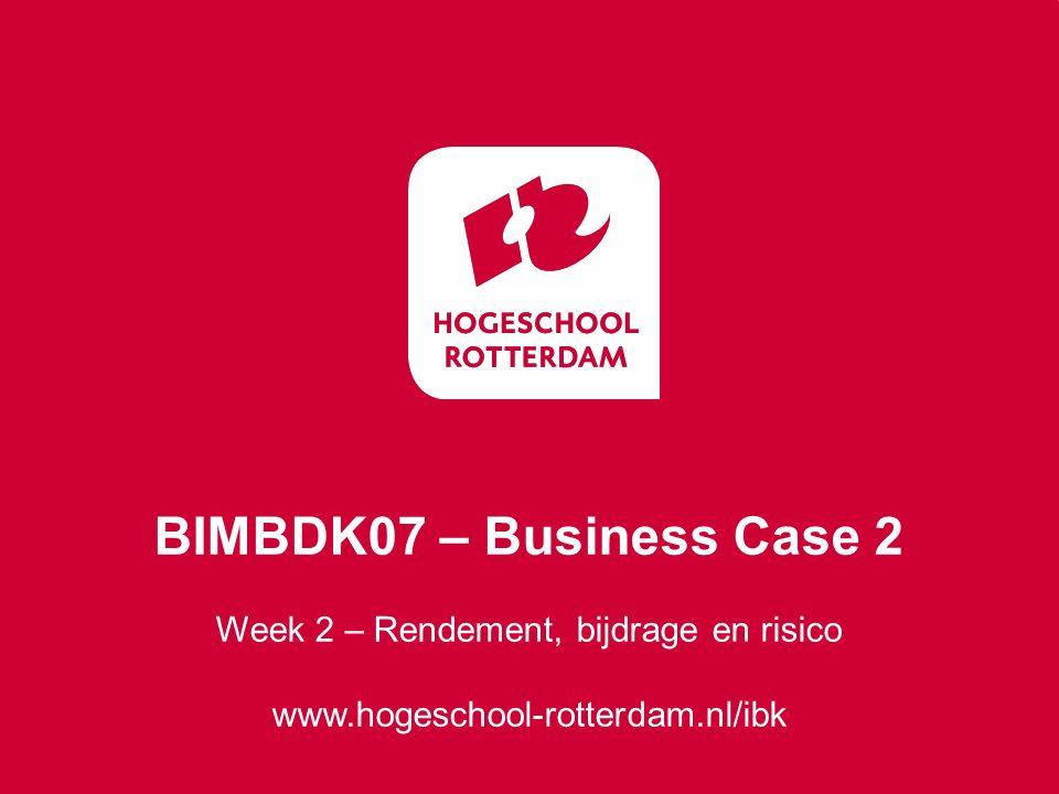 Week 2 – Rendement, bijdrage en risico www.hogeschool-rotterdam.nl/ibk BIMBDK07 – Business Case 2