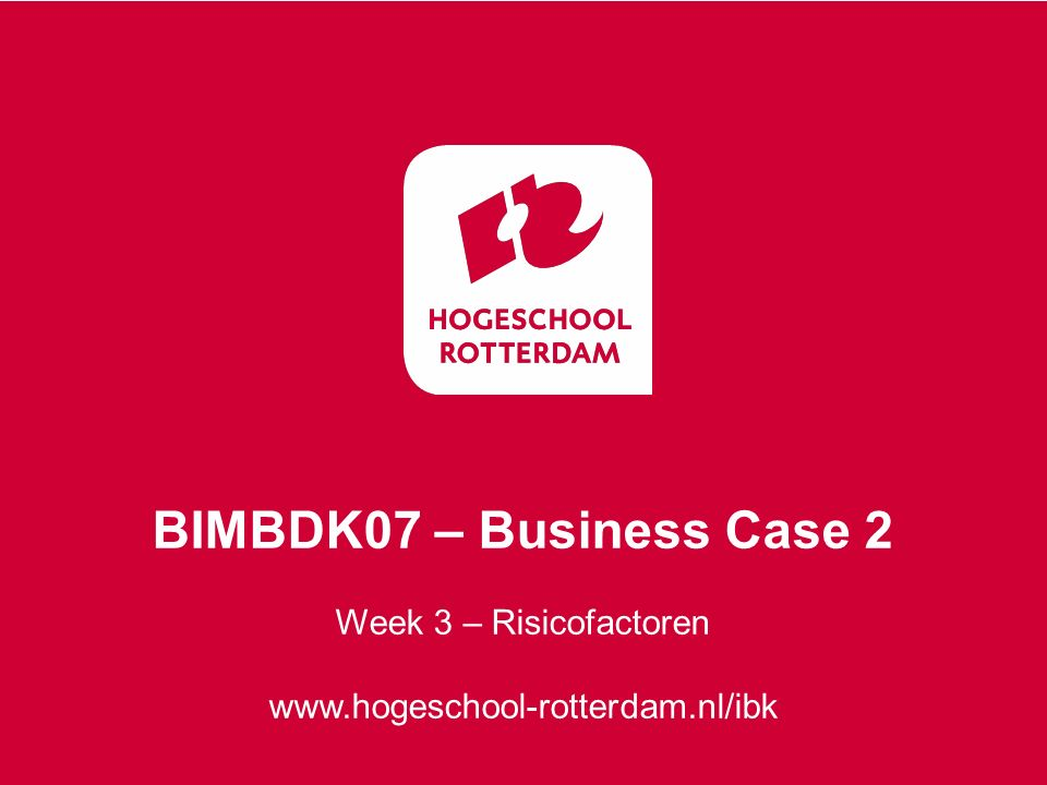 Week 3 – Risicofactoren www.hogeschool-rotterdam.nl/ibk BIMBDK07 – Business Case 2