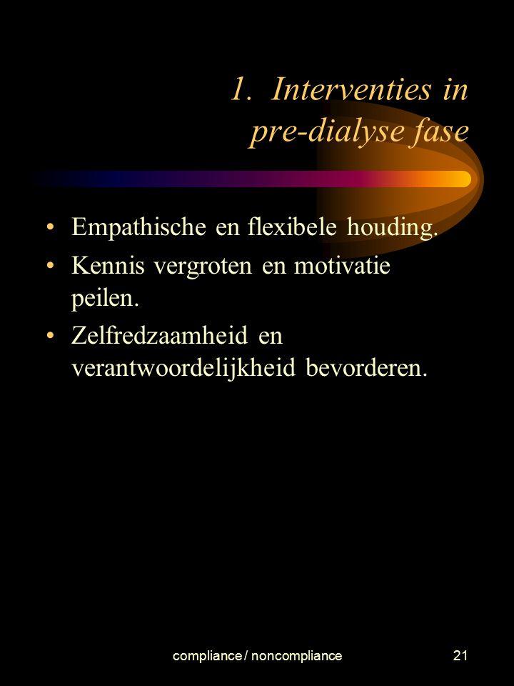 compliance / noncompliance21 1. Interventies in pre-dialyse fase Empathische en flexibele houding. Kennis vergroten en motivatie peilen. Zelfredzaamhe