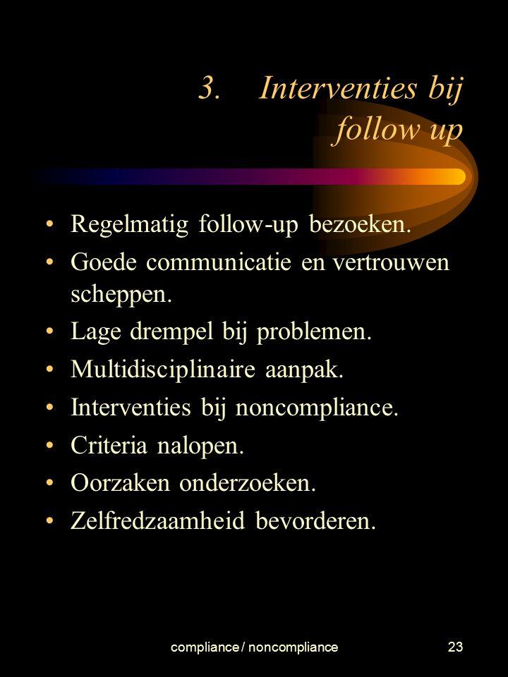 compliance / noncompliance23 3.Interventies bij follow up Regelmatig follow-up bezoeken. Goede communicatie en vertrouwen scheppen. Lage drempel bij p