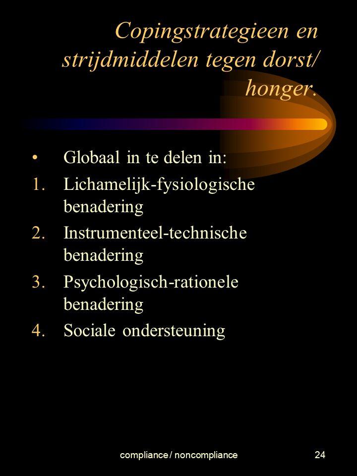 compliance / noncompliance24 Copingstrategieen en strijdmiddelen tegen dorst/ honger. Globaal in te delen in: 1.Lichamelijk-fysiologische benadering 2