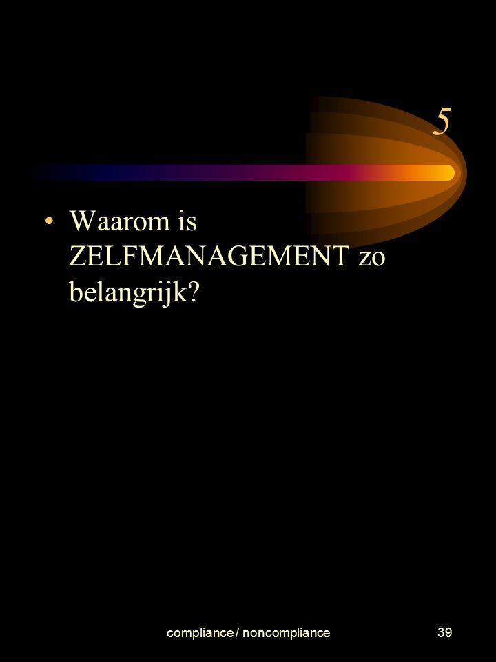 compliance / noncompliance39 5 Waarom is ZELFMANAGEMENT zo belangrijk?
