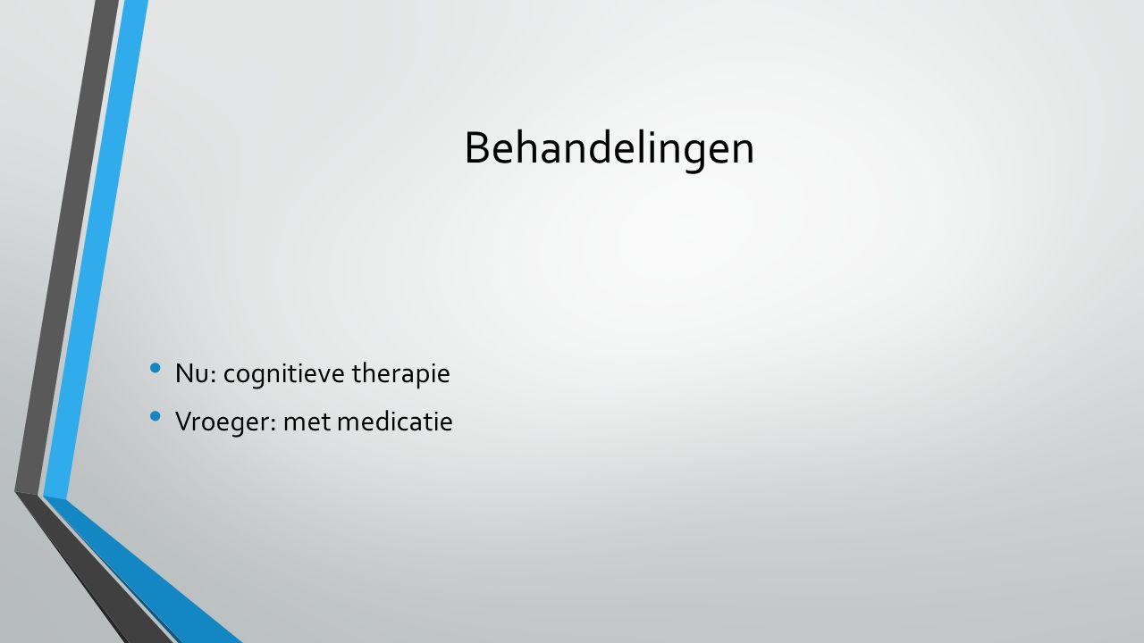 Behandelingen Nu: cognitieve therapie Vroeger: met medicatie