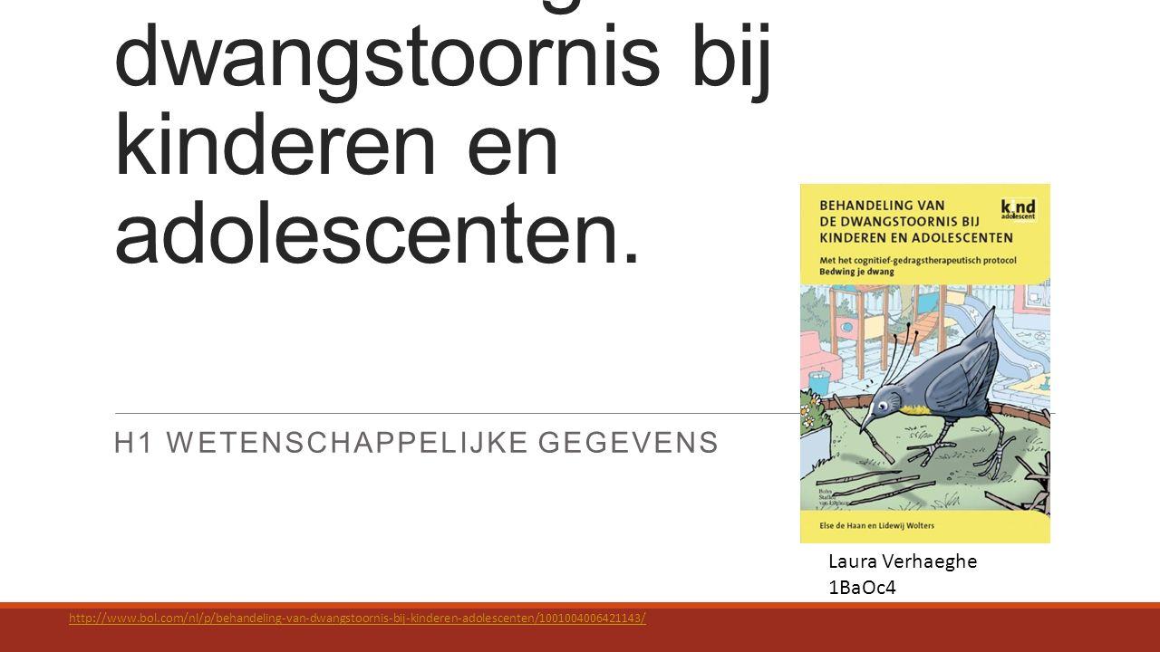 Behandeling van de dwangstoornis bij kinderen en adolescenten. H1 WETENSCHAPPELIJKE GEGEVENS Laura Verhaeghe 1BaOc4 http://www.bol.com/nl/p/behandelin