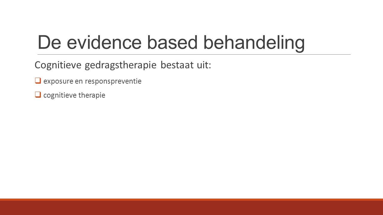 De evidence based behandeling Cognitieve gedragstherapie bestaat uit:  exposure en responspreventie  cognitieve therapie