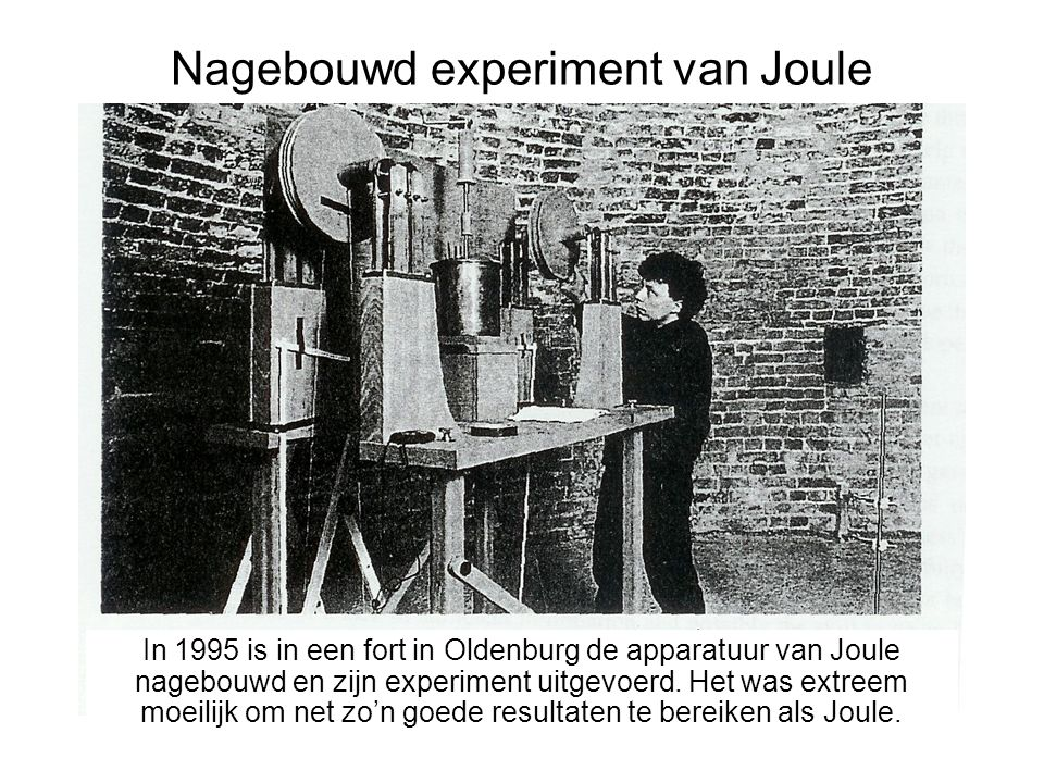 Nagebouwd experiment van Joule In 1995 is in een fort in Oldenburg de apparatuur van Joule nagebouwd en zijn experiment uitgevoerd. Het bleek extreem