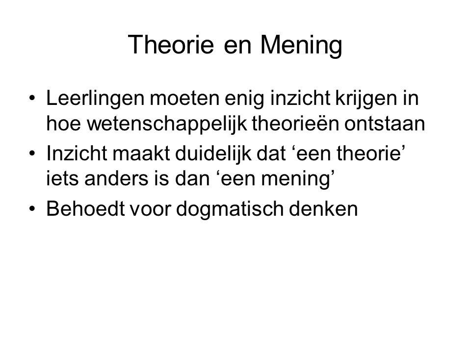 Theorie en Mening Leerlingen moeten enig inzicht krijgen in hoe wetenschappelijk theorieën ontstaan Inzicht maakt duidelijk dat 'een theorie' iets anders is dan 'een mening' Behoedt voor dogmatisch denken