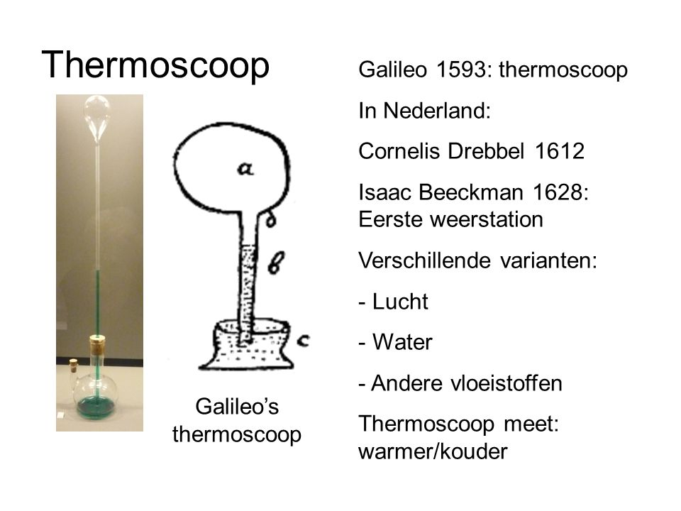 Thermoscoop Galileo's thermoscoop Galileo 1593: thermoscoop In Nederland: Cornelis Drebbel 1612 Isaac Beeckman 1628: Eerste weerstation Verschillende