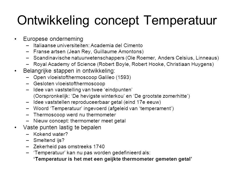 Ontwikkeling concept Temperatuur Europese onderneming –Italiaanse universiteiten: Academia del Cimento –Franse artsen (Jean Rey, Guillaume Amontons) –Scandinavische natuurwetenschappers (Ole Roemer, Anders Celsius, Linneaus) –Royal Academy of Science (Robert Boyle, Robert Hooke, Christiaan Huygens) Belangrijke stappen in ontwikkeling: –Open vloeistofthermoscoop Galileo (1593) –Gesloten vloeistofthermoscoop –Idee van vaststelling van twee 'eindpunten' (Oorspronkelijk: 'De hevigste winterkou' en 'De grootste zomerhitte') –Idee vaststellen reproduceerbaar getal (eind 17e eeuw) –Woord 'Temperatuur' ingevoerd (afgeleid van 'temperament') –Thermoscoop werd nu thermometer –Nieuw concept: thermometer meet getal Vaste punten lastig te bepalen –Kokend water.