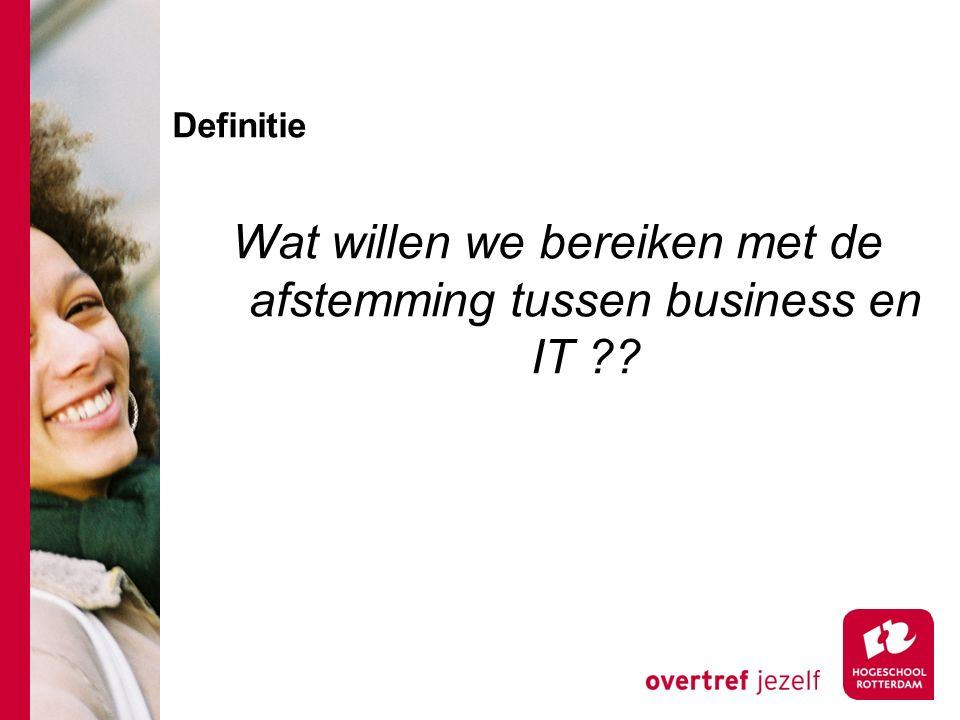 Definitie Wat willen we bereiken met de afstemming tussen business en IT ??