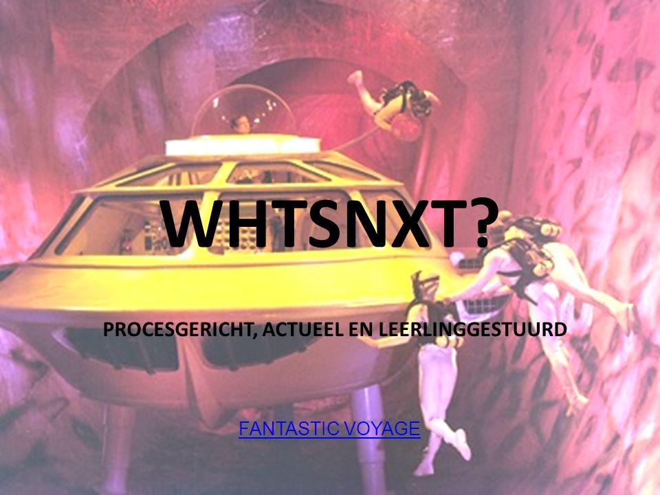 WHTSNXT? PROCESGERICHT, ACTUEEL EN LEERLINGGESTUURD FANTASTIC VOYAGE